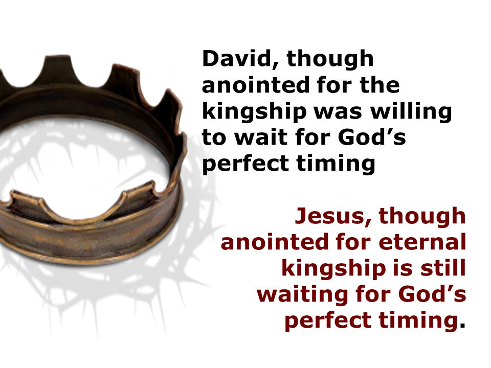 David, though anointed for the kingship was willing to wait for God's perfect timing