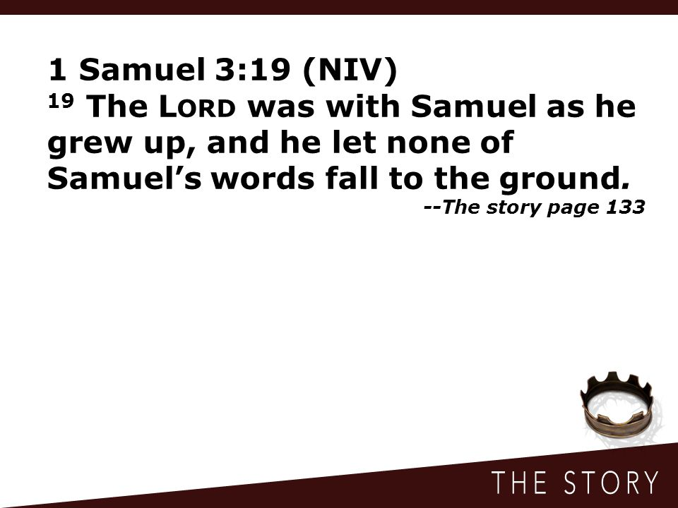 1 Samuel 3:19 (NIV) 19 The Lord was with Samuel as he grew up, and he let none of Samuel's words fall to the ground.
