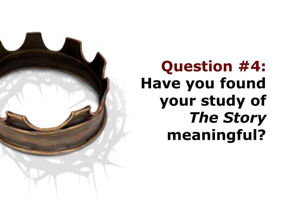 Question #4: Have you found your study of The Story meaningful