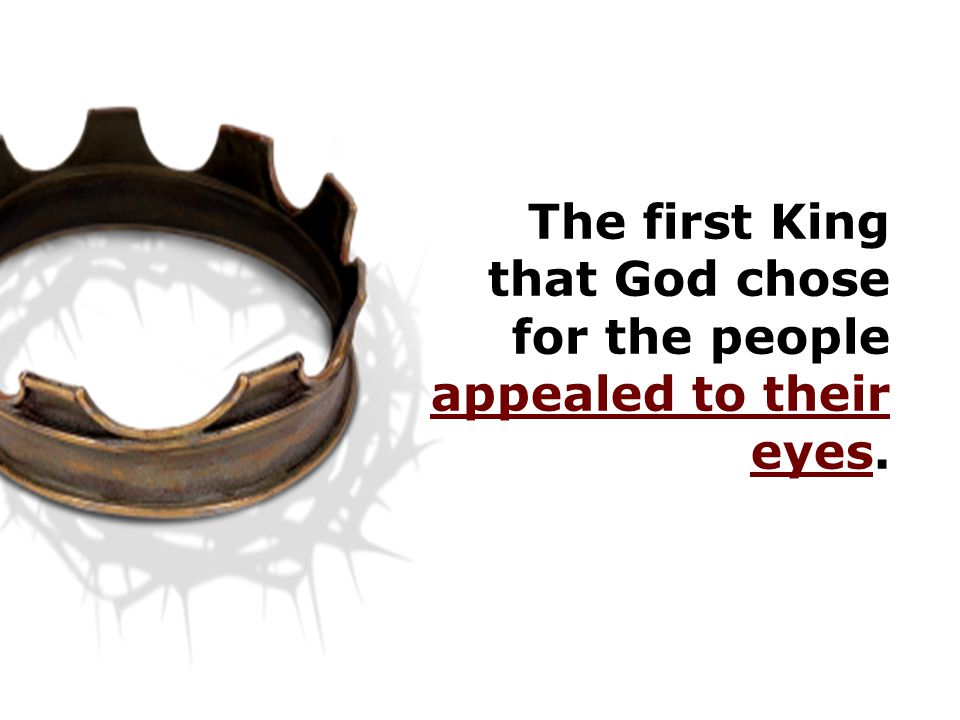 The first King that God chose for the people appealed to their eyes.