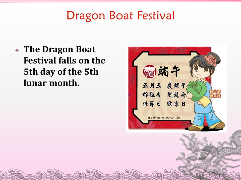 Dragon Boat Festival The Dragon Boat Festival falls on the 5th day of the 5th lunar month.