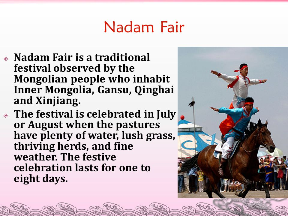 Nadam Fair Nadam Fair is a traditional festival observed by the Mongolian people who inhabit Inner Mongolia, Gansu, Qinghai and Xinjiang.