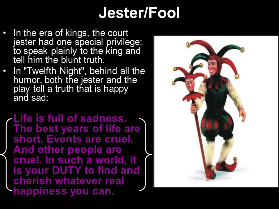 Jester/Fool In the era of kings, the court jester had one special privilege: to speak plainly to the king and tell him the blunt truth.