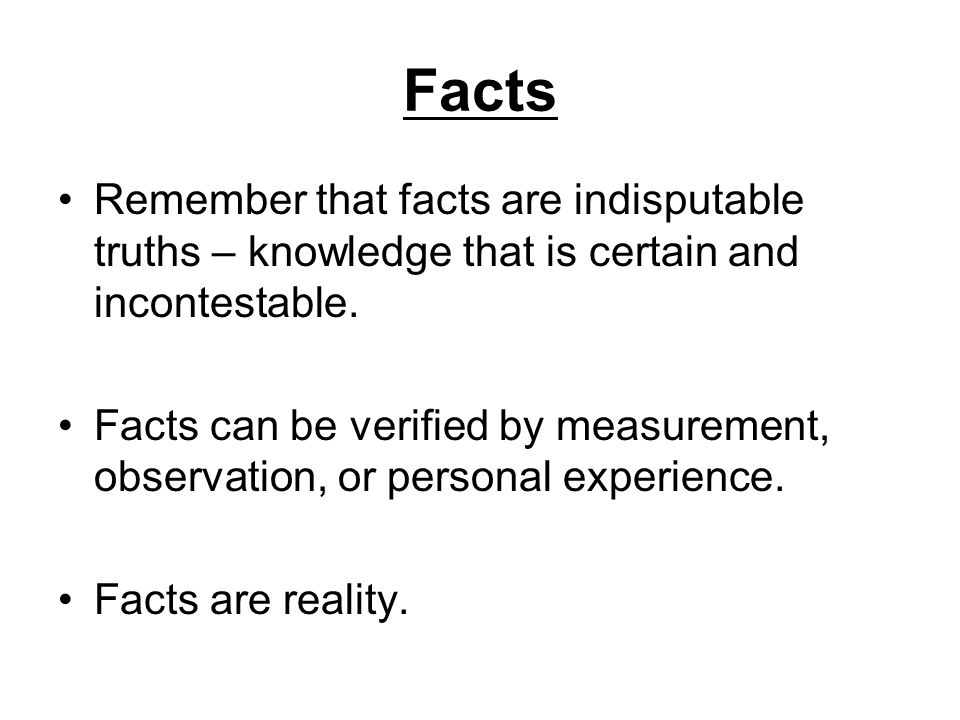 Facts Remember that facts are indisputable truths – knowledge that is certain and incontestable.