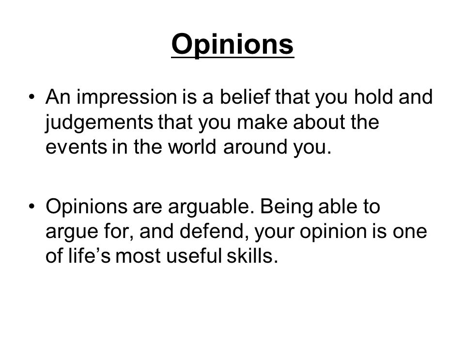 Opinions An impression is a belief that you hold and judgements that you make about the events in the world around you.