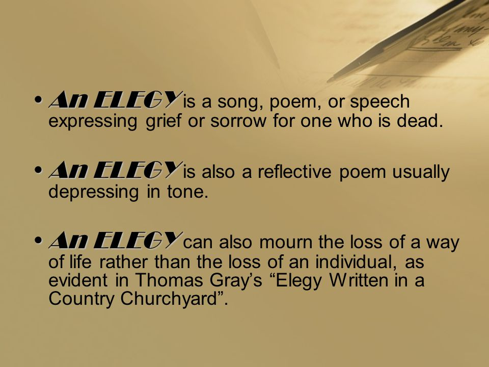 An ELEGY is a song, poem, or speech expressing grief or sorrow for one who is dead.