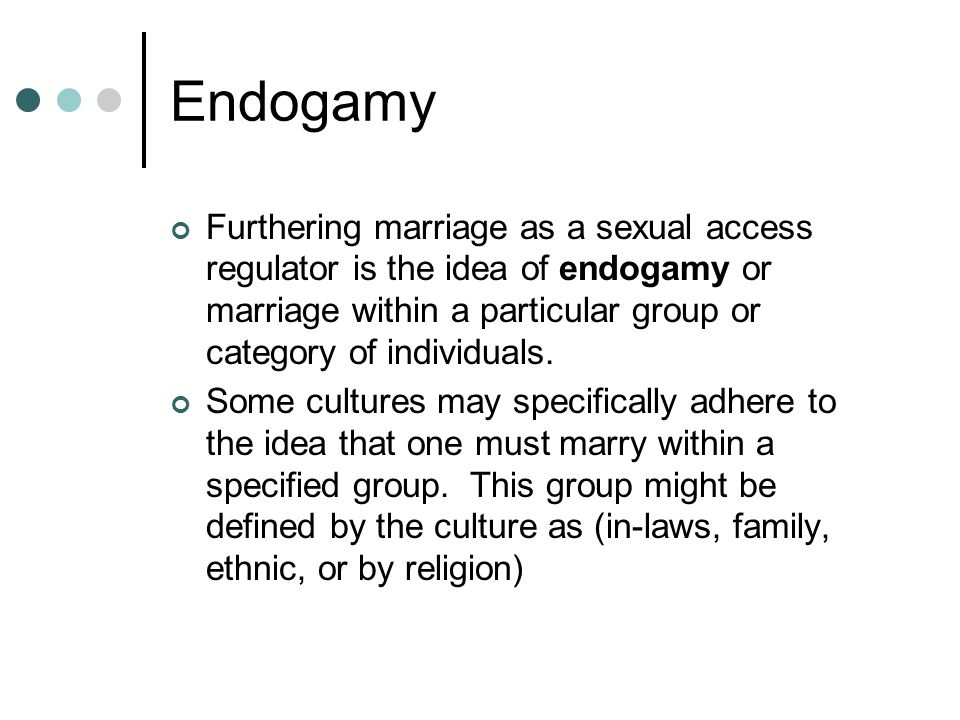 Endogamy Furthering marriage as a sexual access regulator is the idea of endogamy or marriage within a particular group or category of individuals.