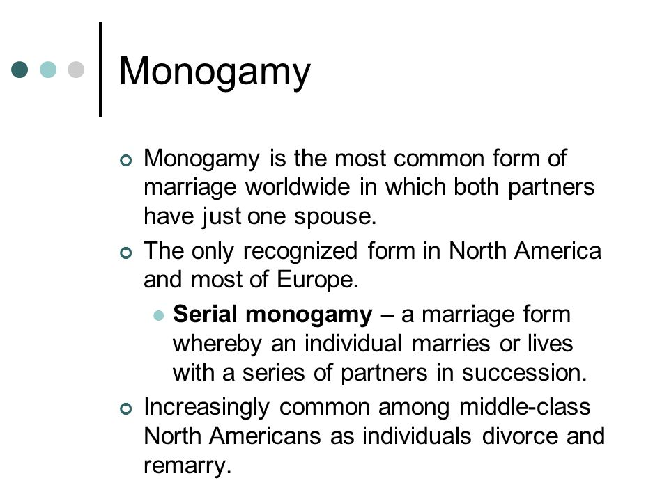 Monogamy Monogamy is the most common form of marriage worldwide in which both partners have just one spouse.