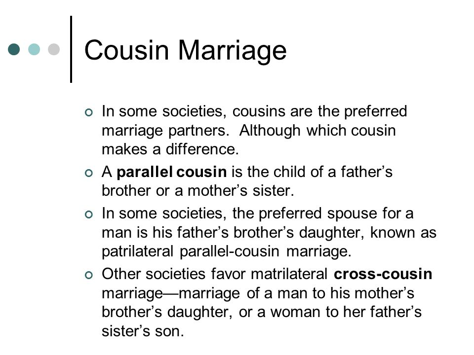 Cousin Marriage In some societies, cousins are the preferred marriage partners. Although which cousin makes a difference.