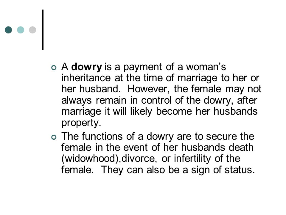 A dowry is a payment of a woman's inheritance at the time of marriage to her or her husband. However, the female may not always remain in control of the dowry, after marriage it will likely become her husbands property.