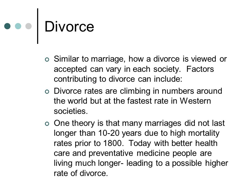 Divorce Similar to marriage, how a divorce is viewed or accepted can vary in each society. Factors contributing to divorce can include: