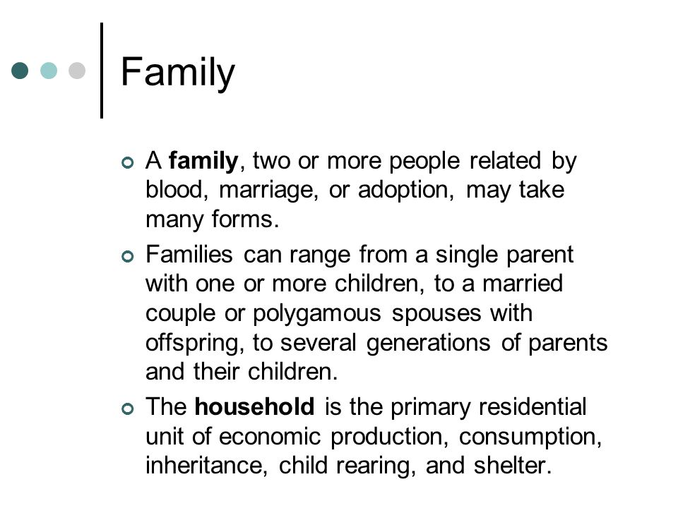 Family A family, two or more people related by blood, marriage, or adoption, may take many forms.