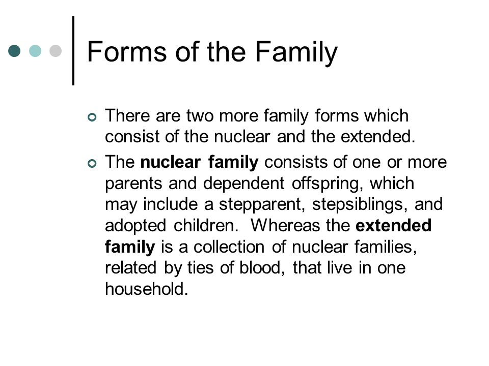 Forms of the Family There are two more family forms which consist of the nuclear and the extended.