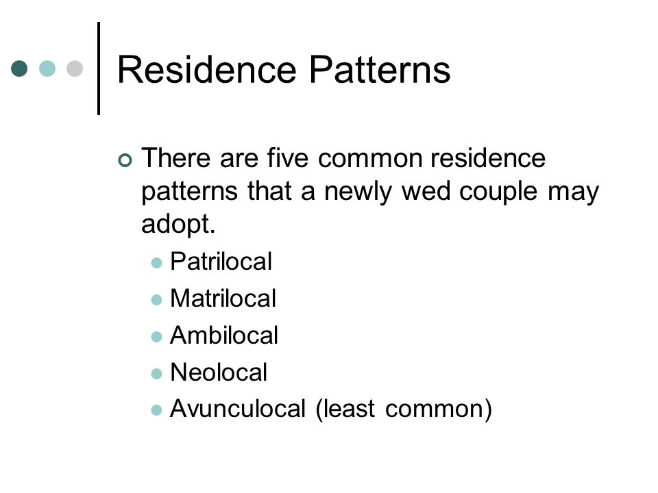 Residence Patterns There are five common residence patterns that a newly wed couple may adopt. Patrilocal.