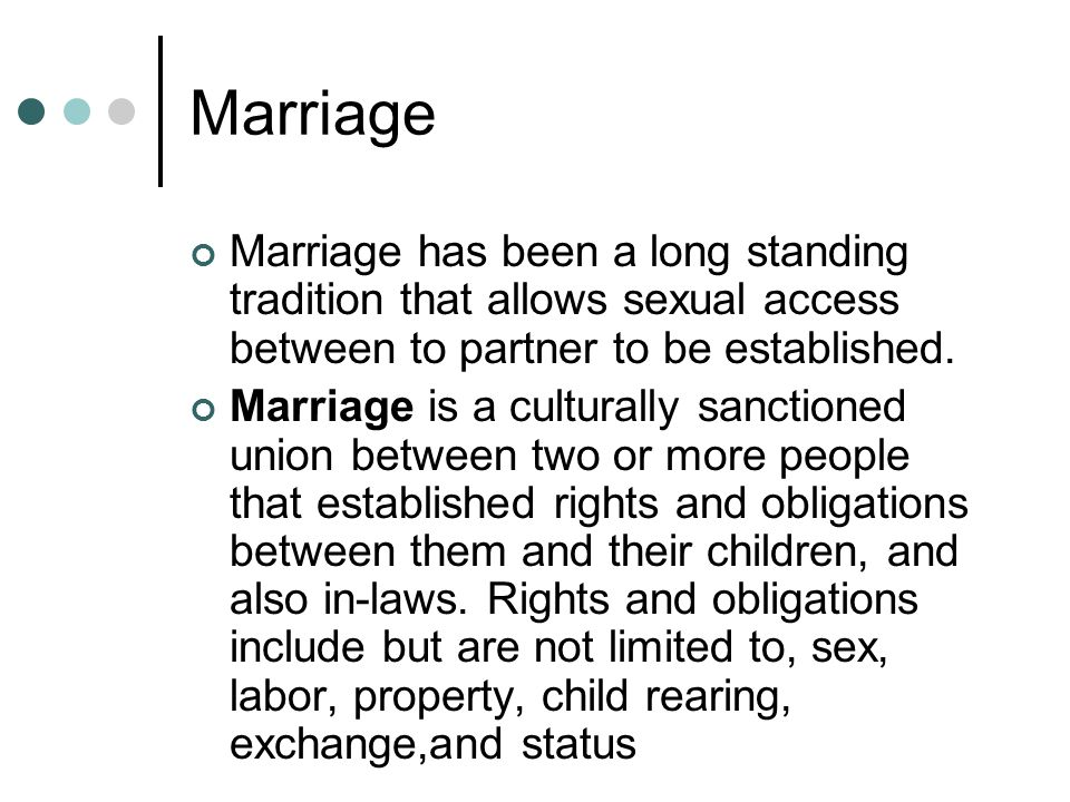 Marriage Marriage has been a long standing tradition that allows sexual access between to partner to be established.