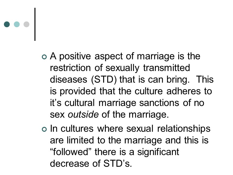 A positive aspect of marriage is the restriction of sexually transmitted diseases (STD) that is can bring. This is provided that the culture adheres to it's cultural marriage sanctions of no sex outside of the marriage.