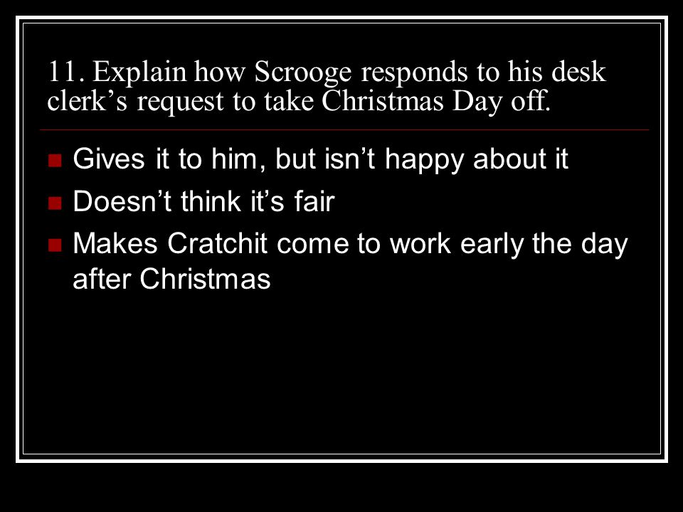 11. Explain how Scrooge responds to his desk clerk's request to take Christmas Day off.