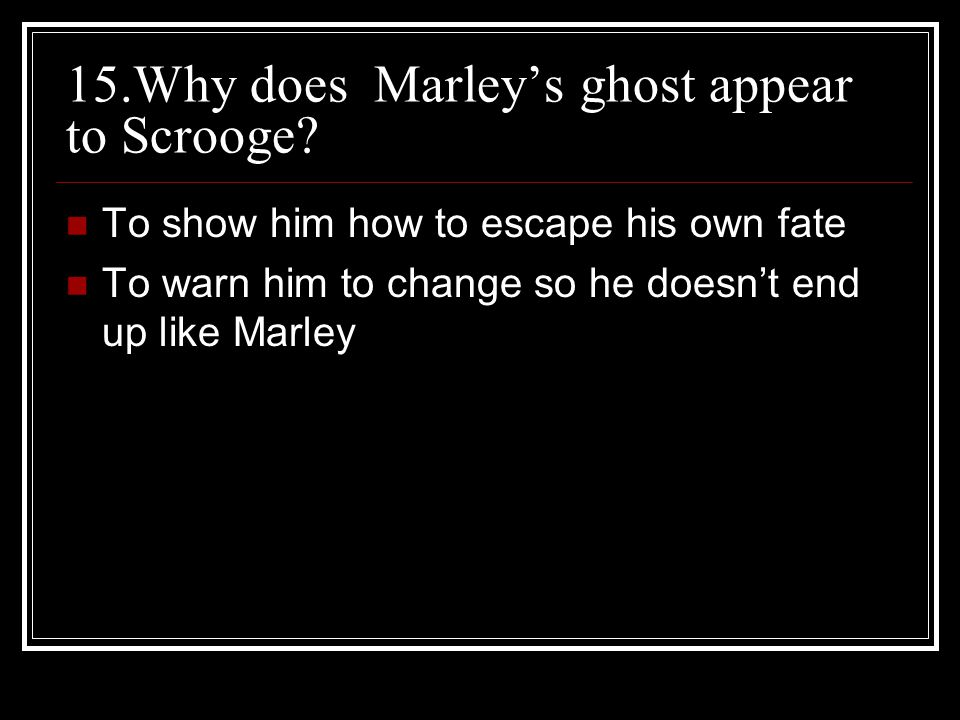 15.Why does Marley's ghost appear to Scrooge