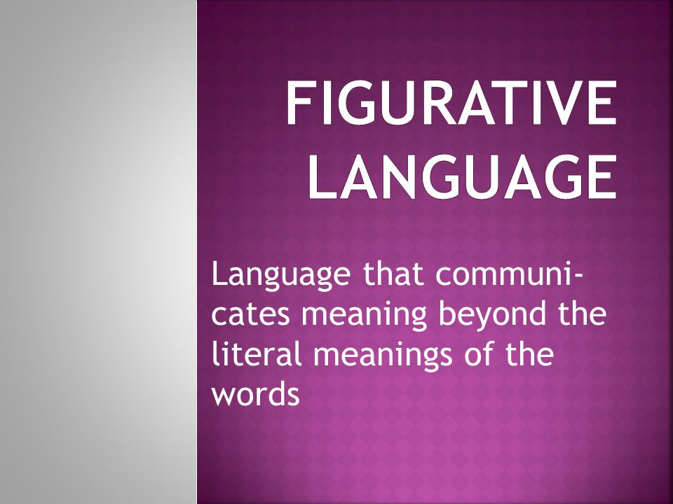 Figurative language Language that communi- cates meaning beyond the literal meanings of the words