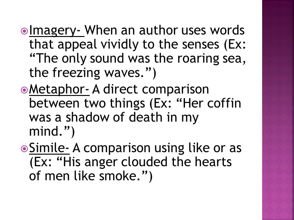Imagery- When an author uses words that appeal vividly to the senses (Ex: The only sound was the roaring sea, the freezing waves. )