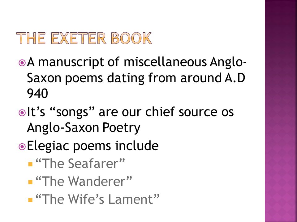 The Exeter Book A manuscript of miscellaneous Anglo- Saxon poems dating from around A.D 940.