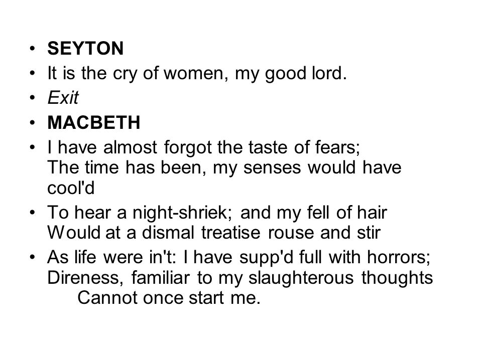 SEYTON It is the cry of women, my good lord. Exit. MACBETH.