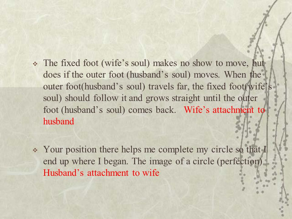 The fixed foot (wife's soul) makes no show to move, but does if the outer foot (husband's soul) moves. When the outer foot(husband's soul) travels far, the fixed foot(wife's soul) should follow it and grows straight until the outer foot (husband's soul) comes back. Wife's attachment to husband