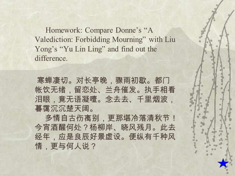 Homework: Compare Donne's A Valediction: Forbidding Mourning with Liu Yong's Yu Lin Ling and find out the difference.