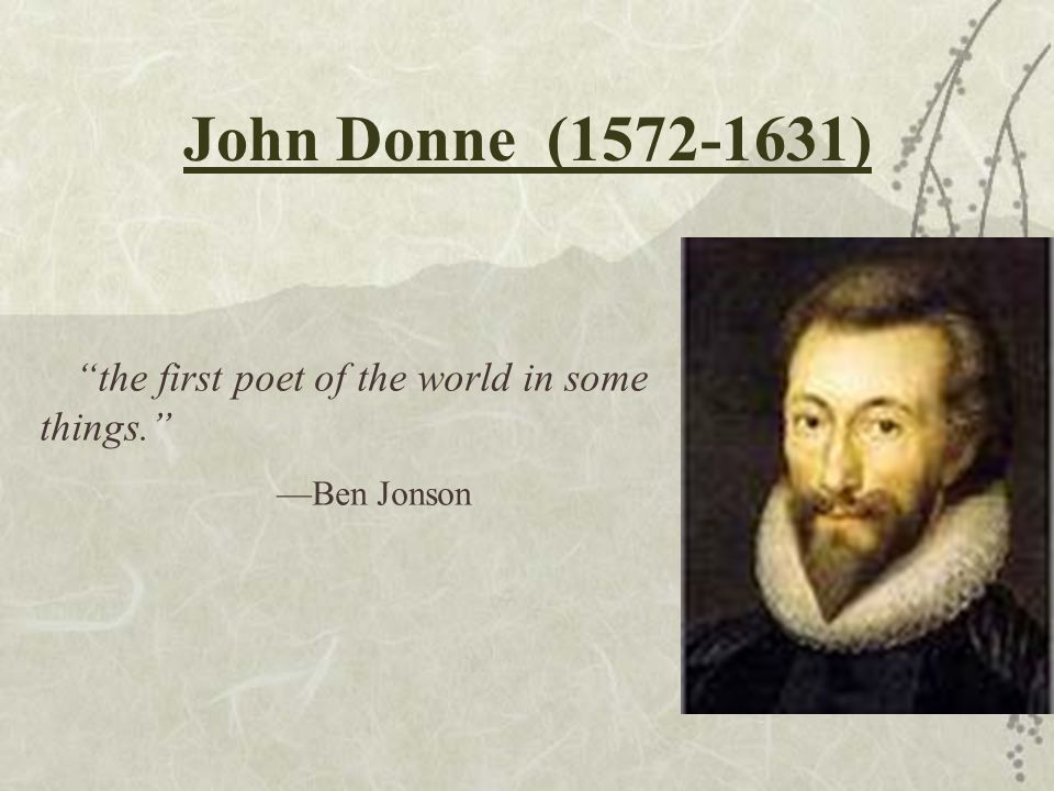 John Donne (1572-1631) the first poet of the world in some things.