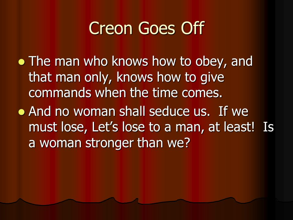 Creon Goes Off The man who knows how to obey, and that man only, knows how to give commands when the time comes.