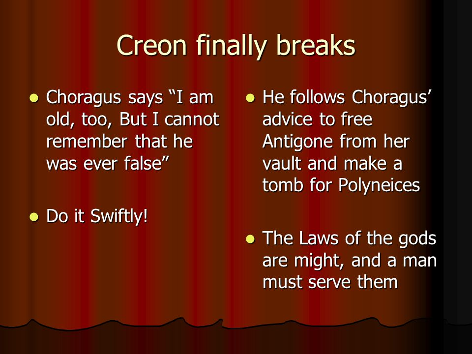 Creon finally breaks Choragus says I am old, too, But I cannot remember that he was ever false Do it Swiftly!