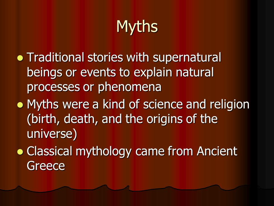 Myths Traditional stories with supernatural beings or events to explain natural processes or phenomena.