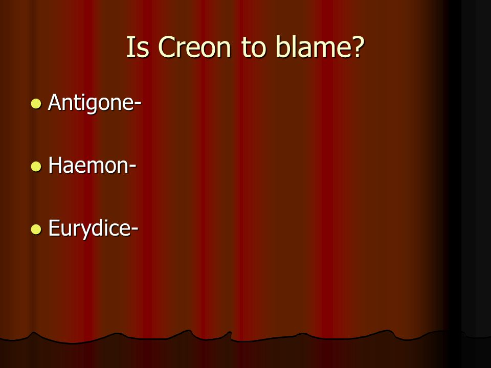 Is Creon to blame Antigone- Haemon- Eurydice-
