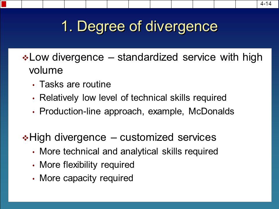 1. Degree of divergence Low divergence – standardized service with high volume. Tasks are routine.