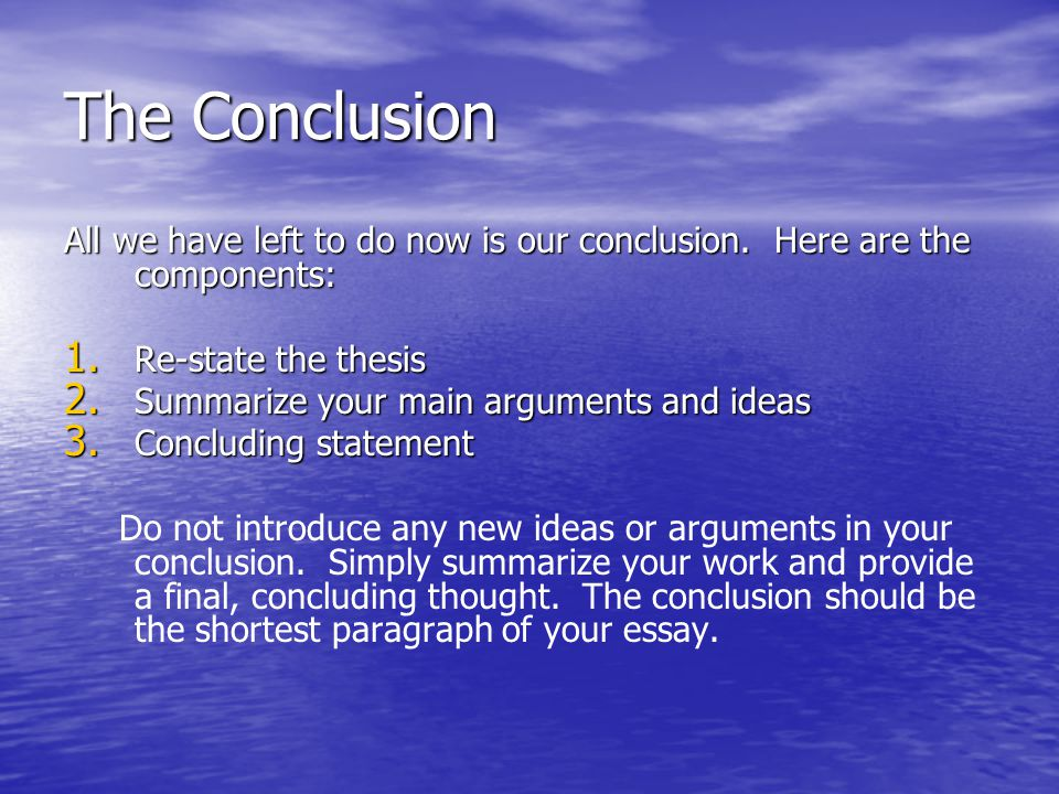 The Conclusion All we have left to do now is our conclusion. Here are the components: Re-state the thesis.