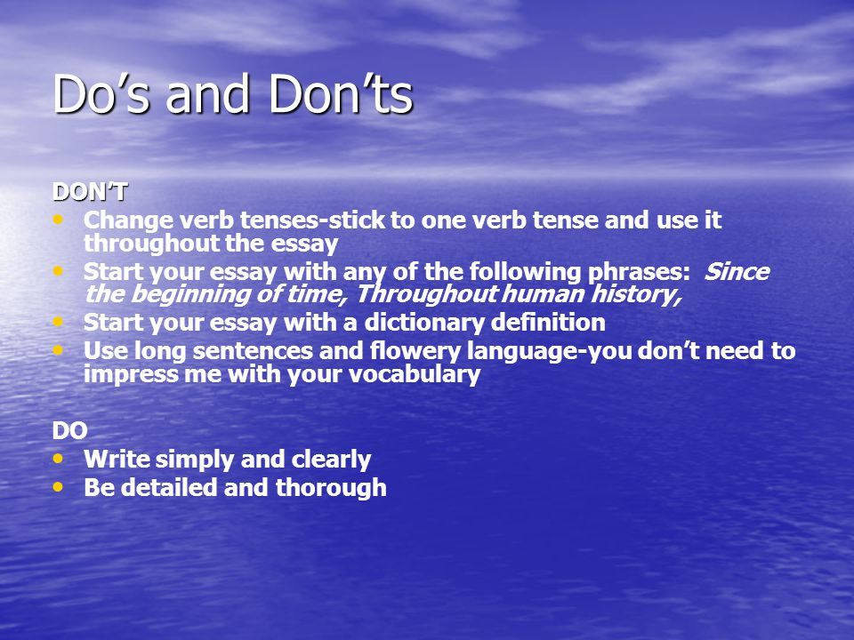 Do's and Don'ts DON'T. Change verb tenses-stick to one verb tense and use it throughout the essay.