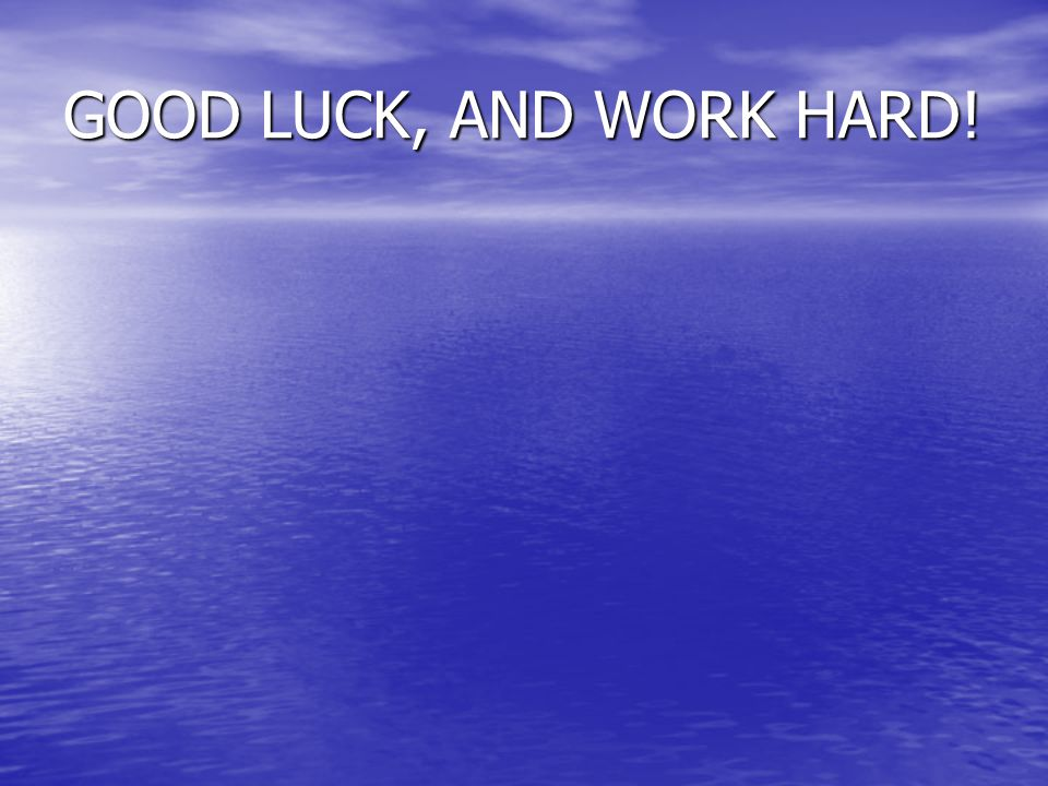 GOOD LUCK, AND WORK HARD!