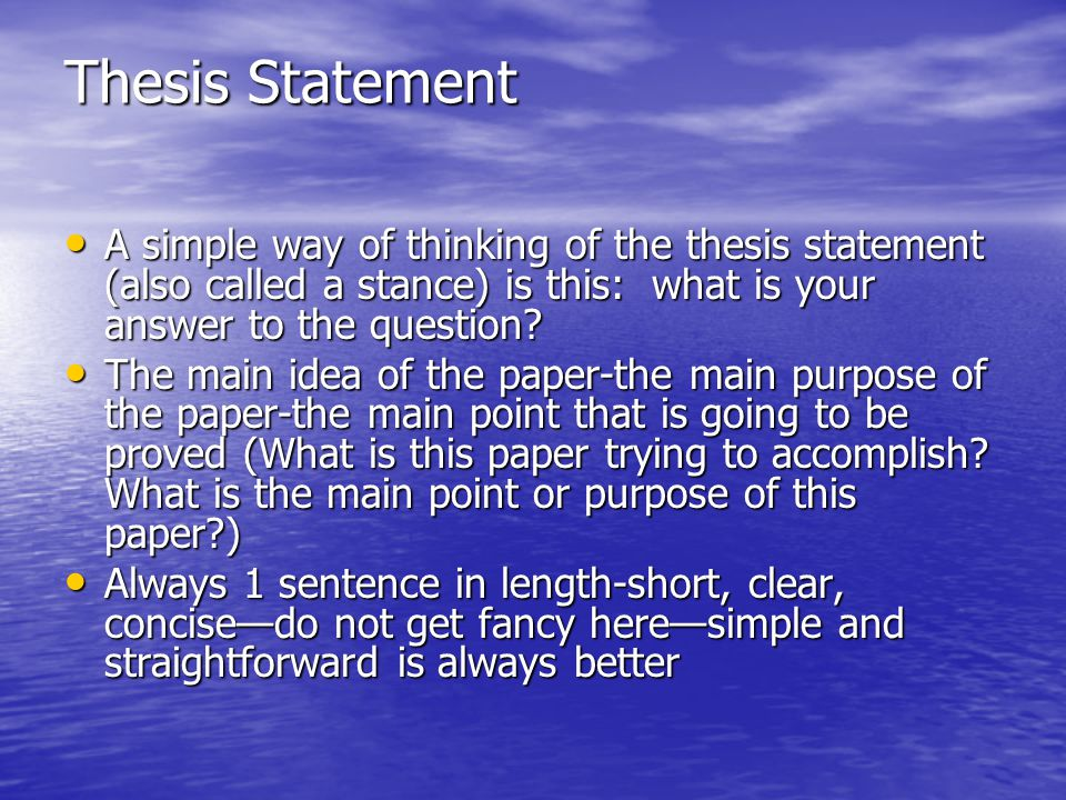 Thesis Statement A simple way of thinking of the thesis statement (also called a stance) is this: what is your answer to the question