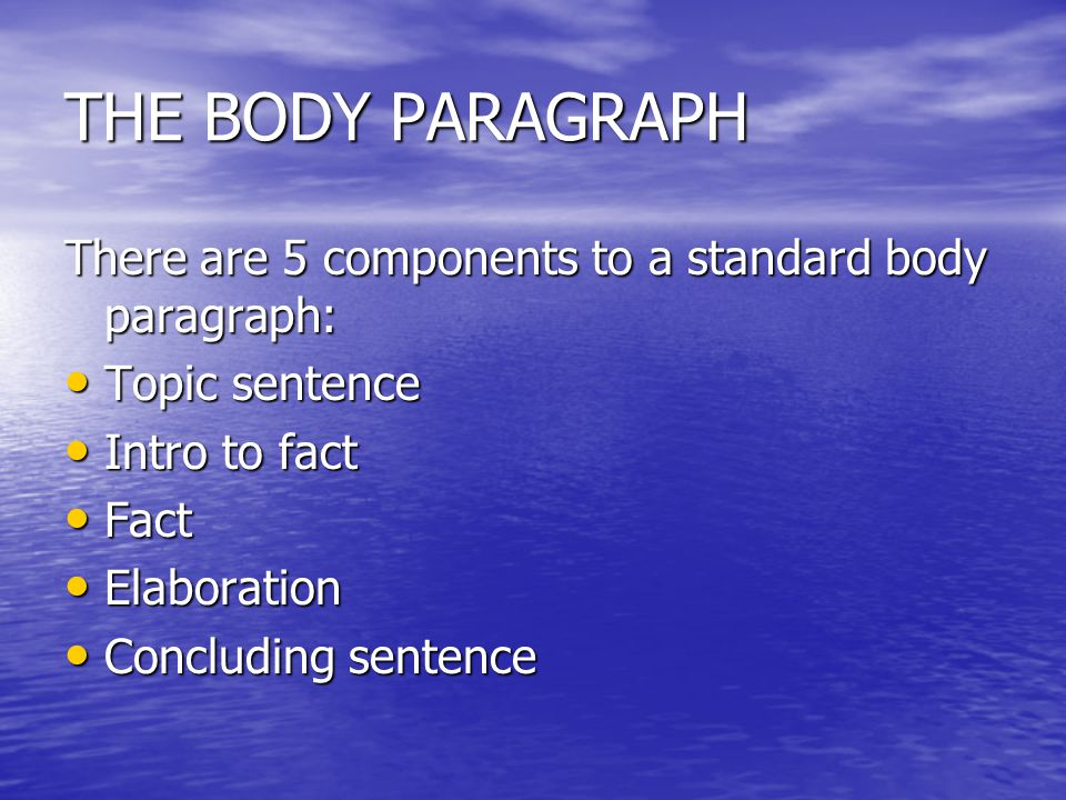 THE BODY PARAGRAPH There are 5 components to a standard body paragraph: Topic sentence. Intro to fact.
