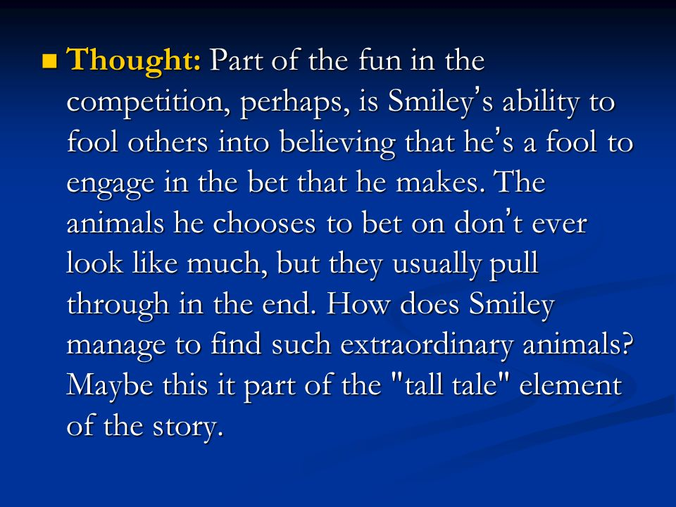 Thought: Part of the fun in the competition, perhaps, is Smiley's ability to fool others into believing that he's a fool to engage in the bet that he makes.