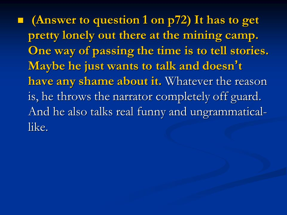 (Answer to question 1 on p72) It has to get pretty lonely out there at the mining camp.