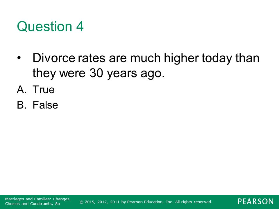 Question 4 Divorce rates are much higher today than they were 30 years ago. True False