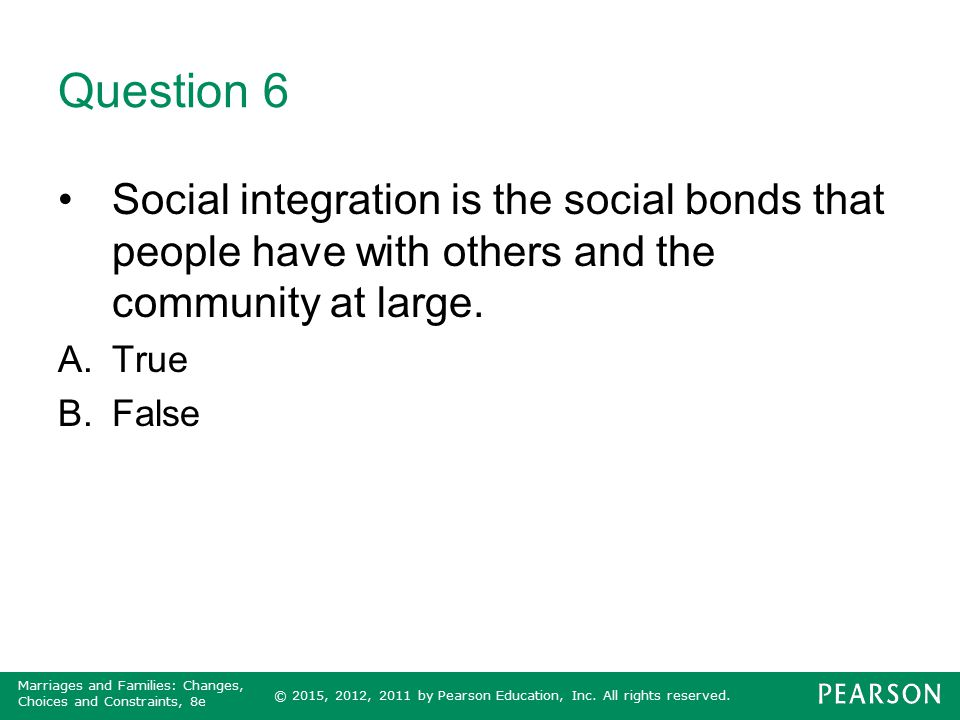 Question 6 Social integration is the social bonds that people have with others and the community at large.
