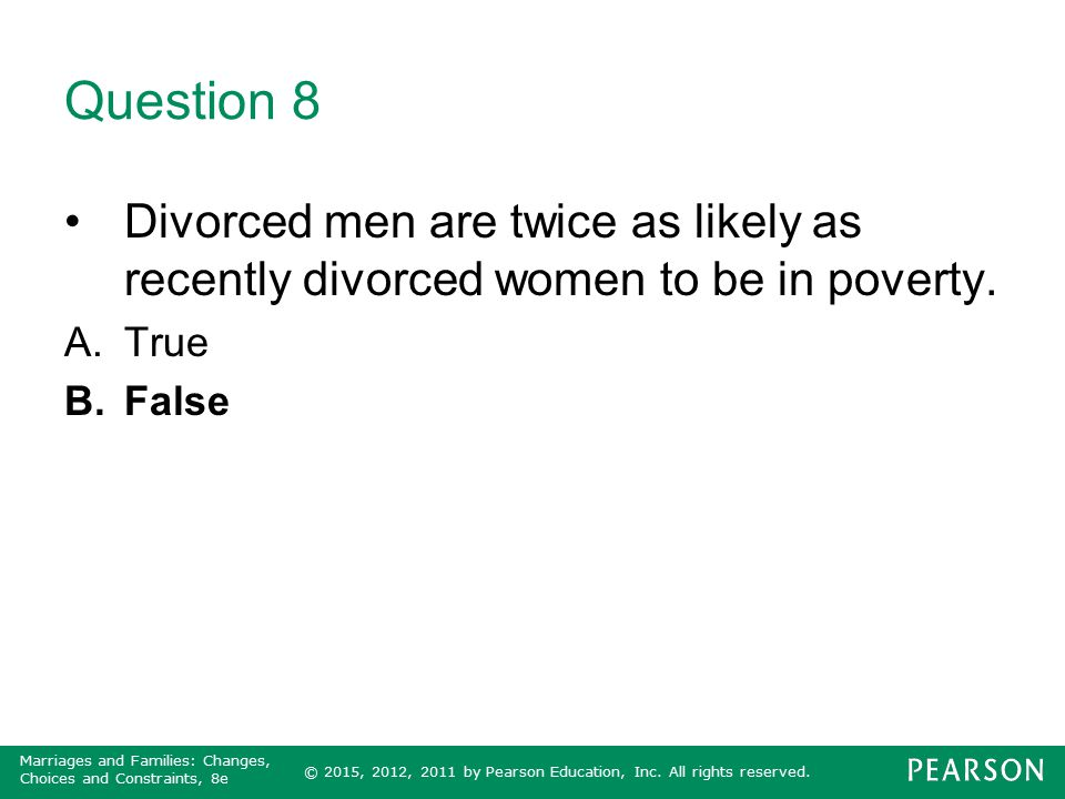 Question 8 Divorced men are twice as likely as recently divorced women to be in poverty. True False