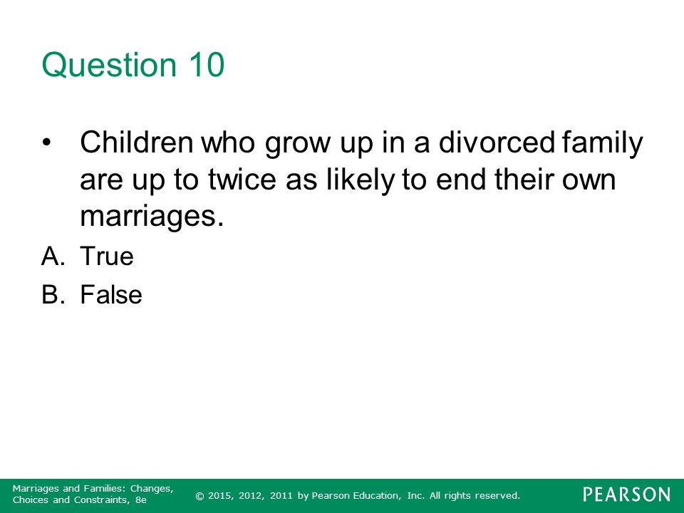 Question 10 Children who grow up in a divorced family are up to twice as likely to end their own marriages.