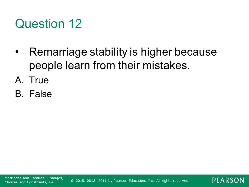 Question 12 Remarriage stability is higher because people learn from their mistakes. True False