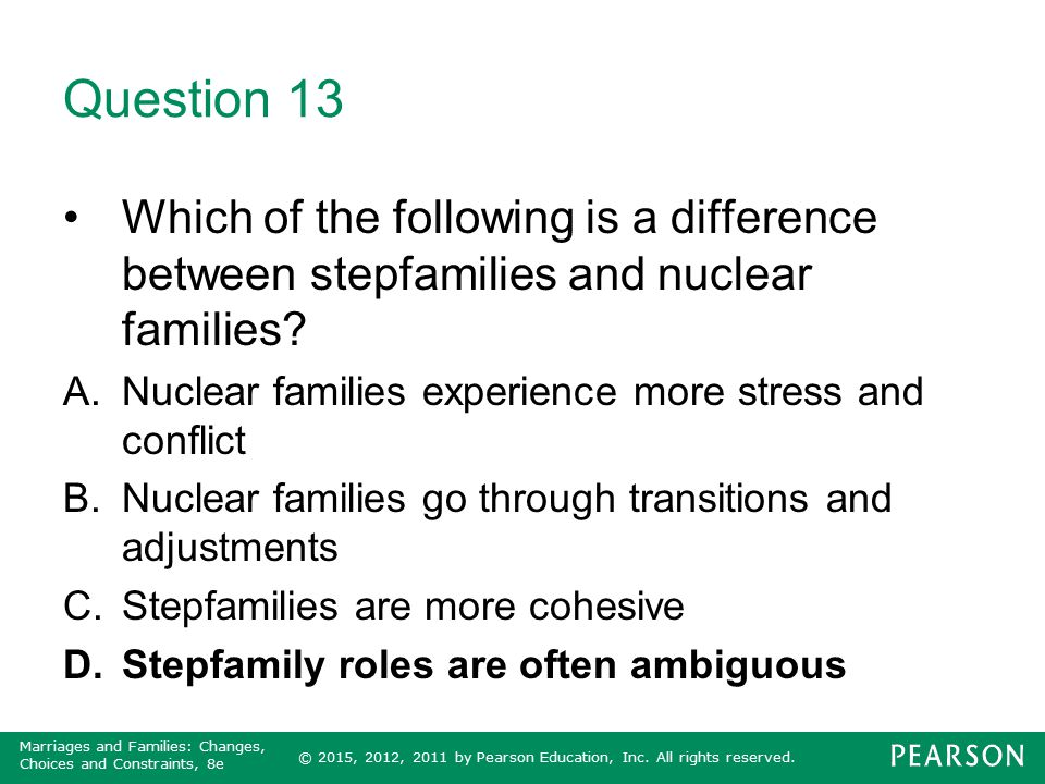 Question 13 Which of the following is a difference between stepfamilies and nuclear families Nuclear families experience more stress and conflict.