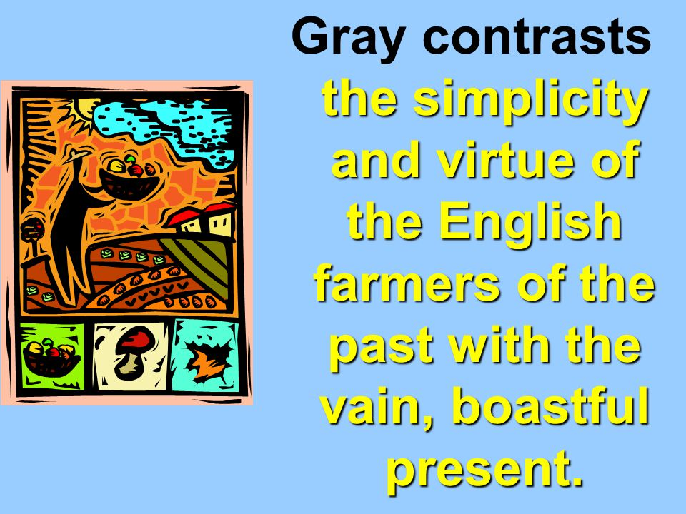 Gray contrasts the simplicity and virtue of the English farmers of the past with the vain, boastful present.