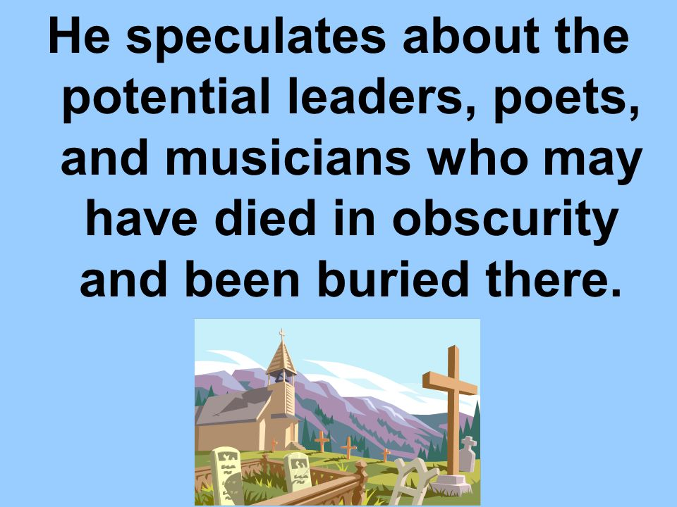 He speculates about the potential leaders, poets, and musicians who may have died in obscurity and been buried there.