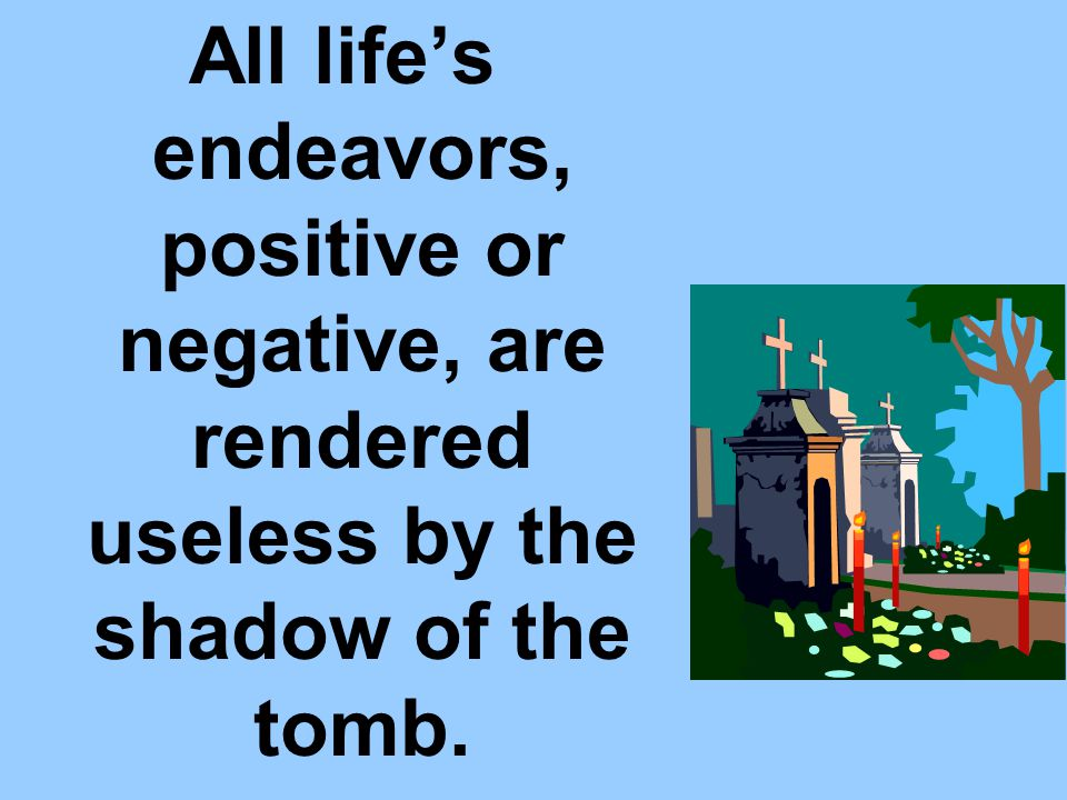 All life's endeavors, positive or negative, are rendered useless by the shadow of the tomb.